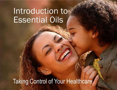 Taking Control of Your Healthcare Introduction to Essential Oils.