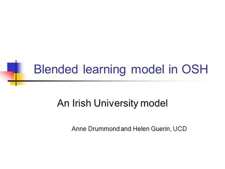 Blended learning model in OSH An Irish University model Anne Drummond and Helen Guerin, UCD.