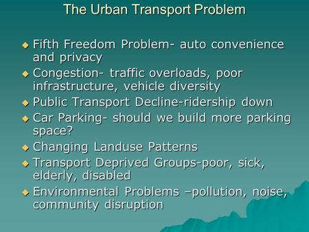 The Urban Transport Problem  Fifth Freedom Problem- auto convenience and privacy  Congestion- traffic overloads, poor infrastructure, vehicle diversity.