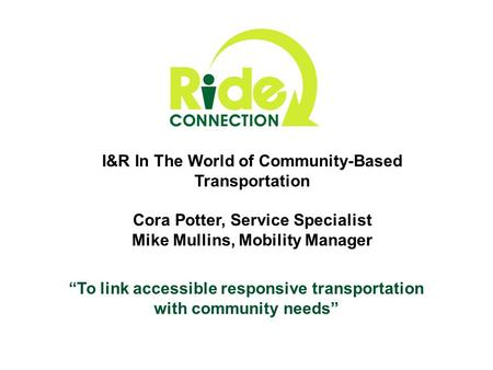 """To link accessible responsive transportation with community needs"" I&R In The World of Community-Based Transportation Cora Potter, Service Specialist."