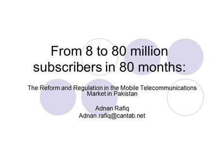 From 8 to 80 million subscribers in 80 months: The Reform and Regulation in the Mobile Telecommunications Market in Pakistan Adnan Rafiq