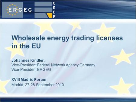 XVIII Madrid Forum Madrid, 27-28 September 2010 Wholesale energy trading licenses in the EU Johannes Kindler, Vice-President Federal Network Agency Germany.