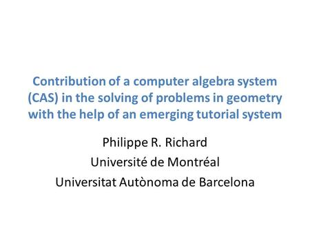 Contribution of a computer algebra system (CAS) in the solving of problems in geometry with the help of an emerging tutorial system Philippe R. Richard.