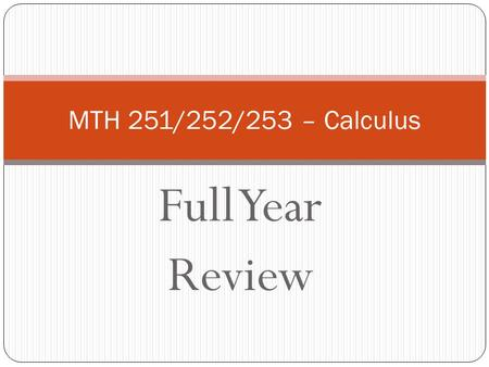 Full Year Review MTH 251/252/253 – Calculus. MTH251 – Differential Calculus Limits Continuity Derivatives Applications.
