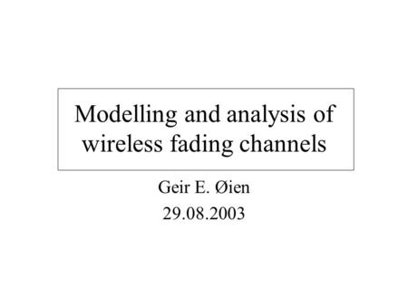 Modelling and analysis of wireless fading channels Geir E. Øien 29.08.2003.