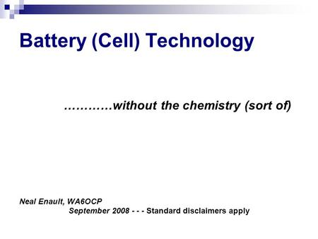 Battery (Cell) Technology …………without the chemistry (sort of) Neal Enault, WA6OCP September 2008 - - - Standard disclaimers apply.
