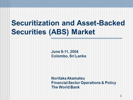 1 Securitization and Asset-Backed Securities (ABS) Market June 8-11, 2004 Colombo, Sri Lanka Noritaka Akamatsu Financial Sector Operations & Policy The.