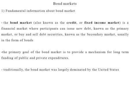 Bond markets 1) Fundamental information about bond market - the bond market (also known as the credit, or fixed income market) is a financial market where.