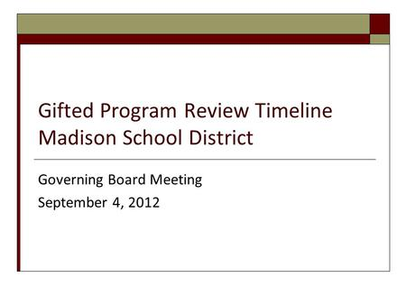 Gifted Program Review Timeline Madison School District Governing Board Meeting September 4, 2012.