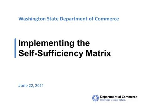 Washington State Department of Commerce Implementing the Self-Sufficiency Matrix June 22, 2011.