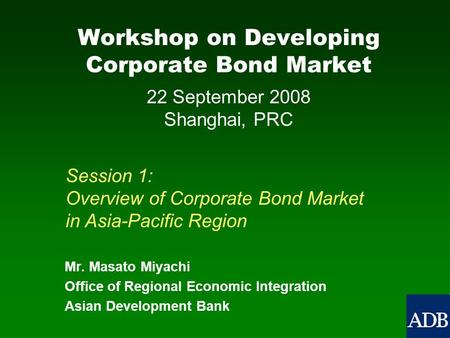 Workshop on Developing Corporate Bond Market Mr. Masato Miyachi Office of Regional Economic Integration Asian Development Bank Session 1: Overview of Corporate.