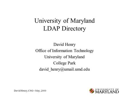 David Henry, CSG - May, 2000 University of Maryland LDAP Directory David Henry Office of Information Technology University of Maryland College Park