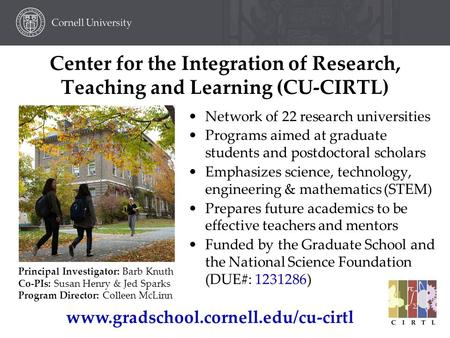 Center for the Integration of Research, Teaching and Learning (CU-CIRTL) Network of 22 research universities Programs aimed at graduate students and postdoctoral.