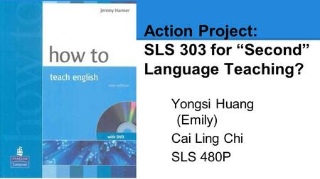 "Action Project: SLS 303 for ""Second"" Language Teaching? Yongsi Huang (Emily) Cai Ling Chi SLS 480P."