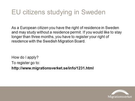 EU citizens studying in Sweden As a European citizen you have the right of residence in Sweden and may study without a residence permit. If you would like.