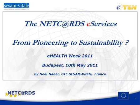 1 The eServices From Pioneering to Sustainability ? eHEALTH Week 2011 Budapest, 10th May 2011 By Noël Nader, GIE SESAM-Vitale, France.