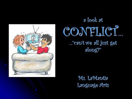"A look at CONFLICT …...""can't we all just get along?"" Ms. LaMantia Language Arts."