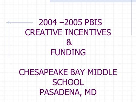 2004 –2005 PBIS CREATIVE INCENTIVES & FUNDING CHESAPEAKE BAY MIDDLE SCHOOL PASADENA, MD.