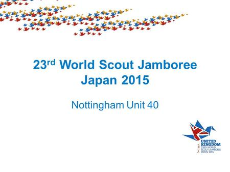 23 rd World Scout Jamboree Japan 2015 Nottingham Unit 40.