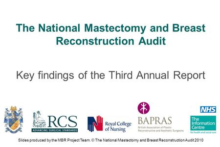 The National Mastectomy and Breast Reconstruction Audit Key findings of the Third Annual Report Slides produced by the MBR Project Team. © The National.