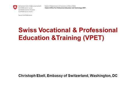 Swiss Vocational & Professional Education &Training (VPET) Christoph Ebell, Embassy of Switzerland, Washington, DC.
