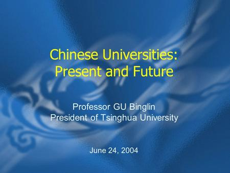 Chinese Universities: Present and Future Professor GU Binglin President of Tsinghua University June 24, 2004.