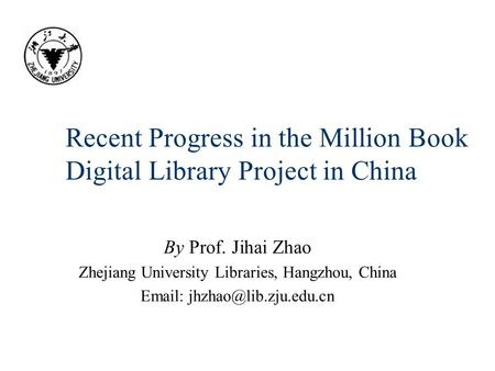 Recent Progress in the Million Book Digital Library Project in China By Prof. Jihai Zhao Zhejiang University Libraries, Hangzhou, China