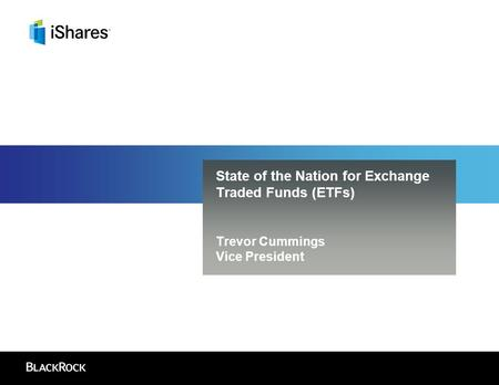 State of the Nation for Exchange Traded Funds (ETFs) Trevor Cummings Vice President.