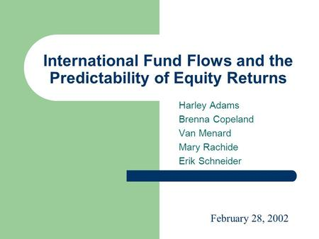 International Fund Flows and the Predictability of Equity Returns Harley Adams Brenna Copeland Van Menard Mary Rachide Erik Schneider February 28, 2002.