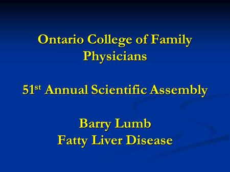 Ontario College of Family Physicians 51 st Annual Scientific Assembly Barry Lumb Fatty Liver Disease.