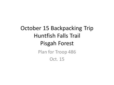 October 15 Backpacking Trip Huntfish Falls Trail Pisgah Forest Plan for Troop 486 Oct. 15.