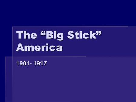 "The ""Big Stick"" America 1901- 1917. Why a Changes in Foreign Policy?  US new world power  Foreign policy was a realm for President to expand his power."