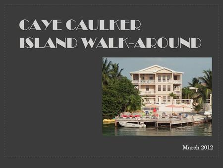March 2012 CAYE CAULKER ISLAND WALK-AROUND. FROM THE IGUANA REEF INN TO THE OTHER SIDE OF THE ISLAND.