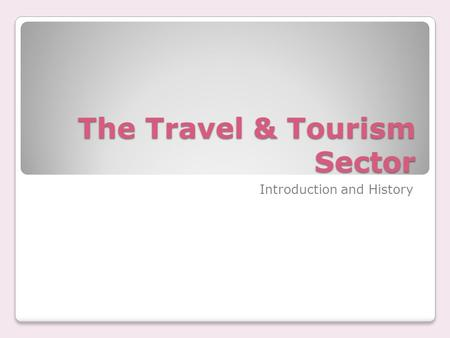 The Travel & Tourism Sector Introduction and History.