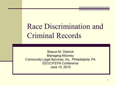 1 Race Discrimination and Criminal Records Sharon M. Dietrich Managing Attorney Community Legal Services, Inc., Philadelphia, PA EEOC/FEPA Conference June.