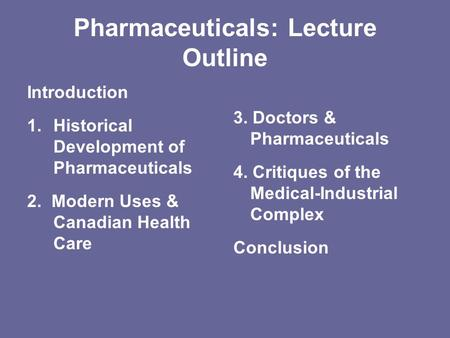 Pharmaceuticals: Lecture Outline Introduction 1.Historical Development of Pharmaceuticals 2. Modern Uses & Canadian Health Care 3. Doctors & Pharmaceuticals.