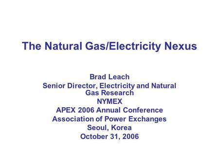 The Natural Gas/Electricity Nexus Brad Leach Senior Director, Electricity and Natural Gas Research NYMEX APEX 2006 Annual Conference Association of Power.