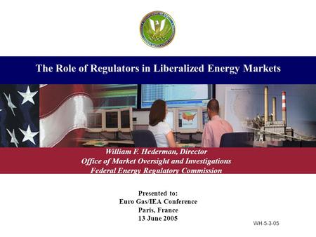 Presented to: Euro Gas/IEA Conference Paris, France 13 June 2005 The Role of Regulators in Liberalized Energy Markets William F. Hederman, Director Office.