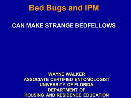 Bed Bugs and IPM CAN MAKE STRANGE BEDFELLOWS WAYNE WALKER ASSOCIATE CERTIFIED ENTOMOLOGIST UNIVERSITY OF FLORIDA DEPARTMENT OF HOUSING AND RESIDENCE EDUCATION.
