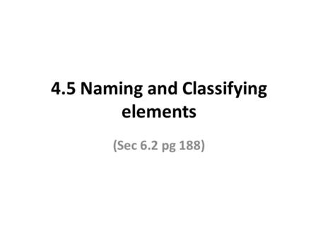 4.5 Naming and Classifying elements (Sec 6.2 pg 188)