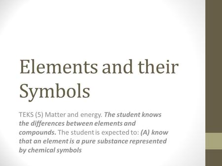 Elements and their Symbols TEKS (5) Matter and energy. The student knows the differences between elements and compounds. The student is expected to: (A)