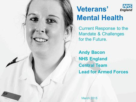 Www.england.nhs.uk Veterans' Mental Health Current Response to the Mandate & Challenges for the Future. Andy Bacon NHS England Central Team Lead for Armed.
