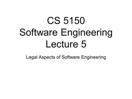 CS 5150 Software Engineering Lecture 5 Legal Aspects of Software Engineering.
