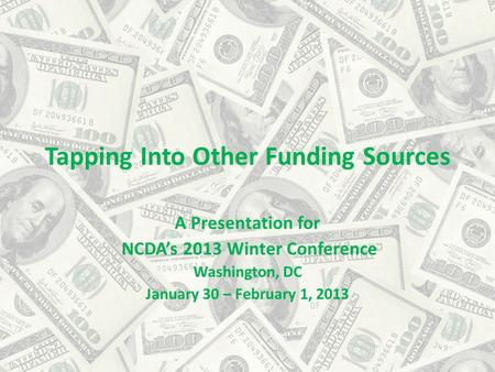 Tapping Into Other Funding Sources A Presentation for NCDA's 2013 Winter Conference Washington, DC January 30 – February 1, 2013.