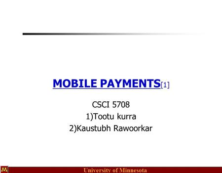 University of Minnesota MOBILE PAYMENTS [1] CSCI 5708 1)Tootu kurra 2)Kaustubh Rawoorkar.