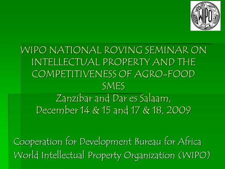 WIPO NATIONAL ROVING SEMINAR ON INTELLECTUAL PROPERTY AND THE COMPETITIVENESS OF AGRO-FOOD SMES Zanzibar and Dar es Salaam, December 14 & 15 and 17 & 18,