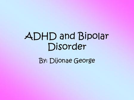 ADHD and Bipolar Disorder By: Dijonae George. Interest  I was interested in doing ADHD and Bipolar disorder because I always wanted to learn more about.
