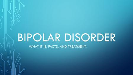 BIPOLAR DISORDER WHAT IT IS, FACTS, AND TREATMENT.