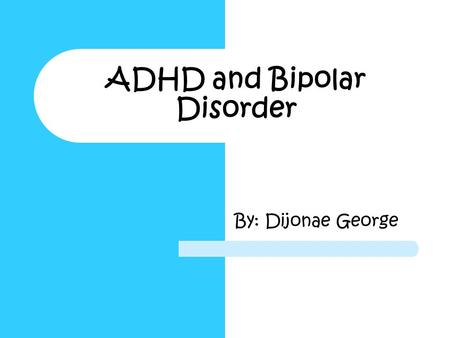 ADHD and Bipolar Disorder By: Dijonae George. ADHD and Bipolar Disorder  Topic: ADHD and Bipolar Disorder  Driving Question: How does ADHD and Bipolar.