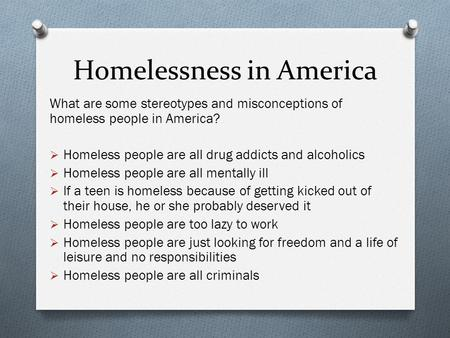 Homelessness in America What are some stereotypes and misconceptions of homeless people in America?  Homeless people are all drug addicts and alcoholics.